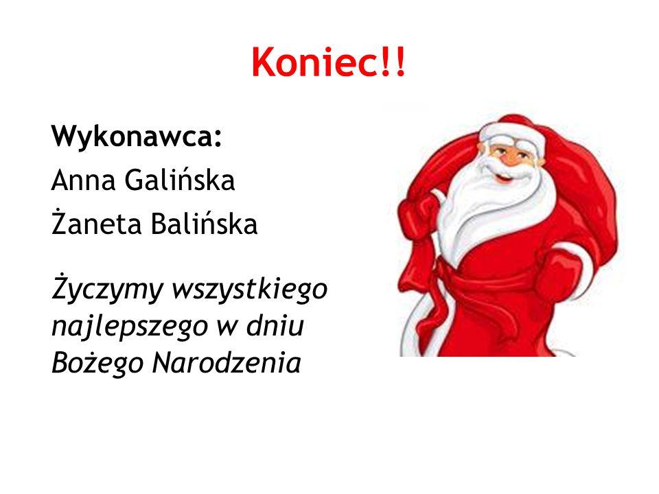 Koniec!! Wykonawca: Anna Galińska Żaneta Balińska Życzymy wszystkiego najlepszego w dniu Bożego Narodzenia