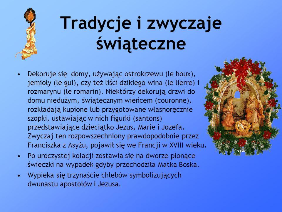 Tradycje i zwyczaje świąteczne Dekoruje się domy, używając ostrokrzewu (le houx), jemioły (le gui), czy też liści dzikiego wina (le lierre) i rozmaryn