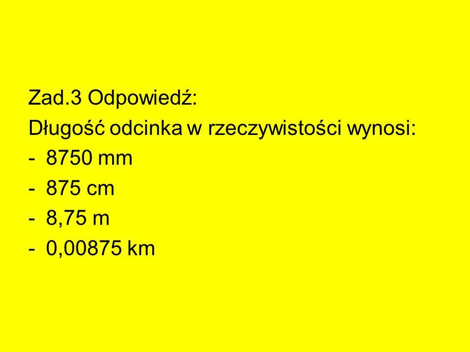 Zad.3 Odpowiedź: Długość odcinka w rzeczywistości wynosi: -8750 mm -875 cm -8,75 m -0,00875 km