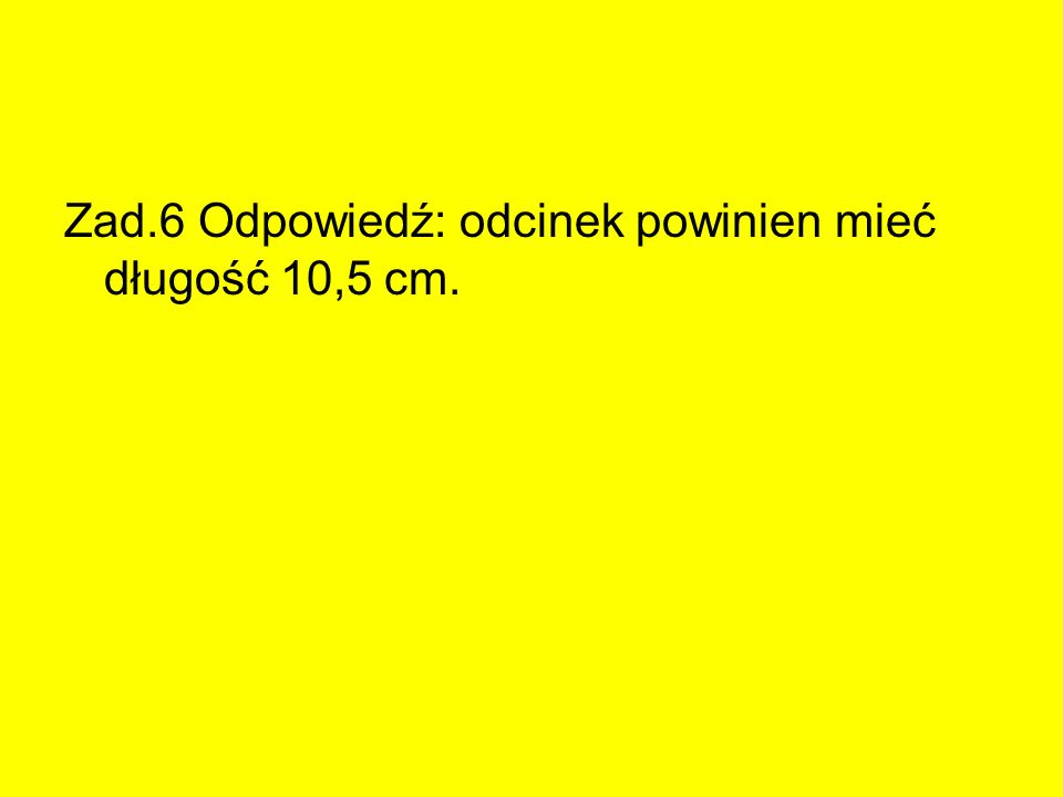Zad.6 Odpowiedź: odcinek powinien mieć długość 10,5 cm.