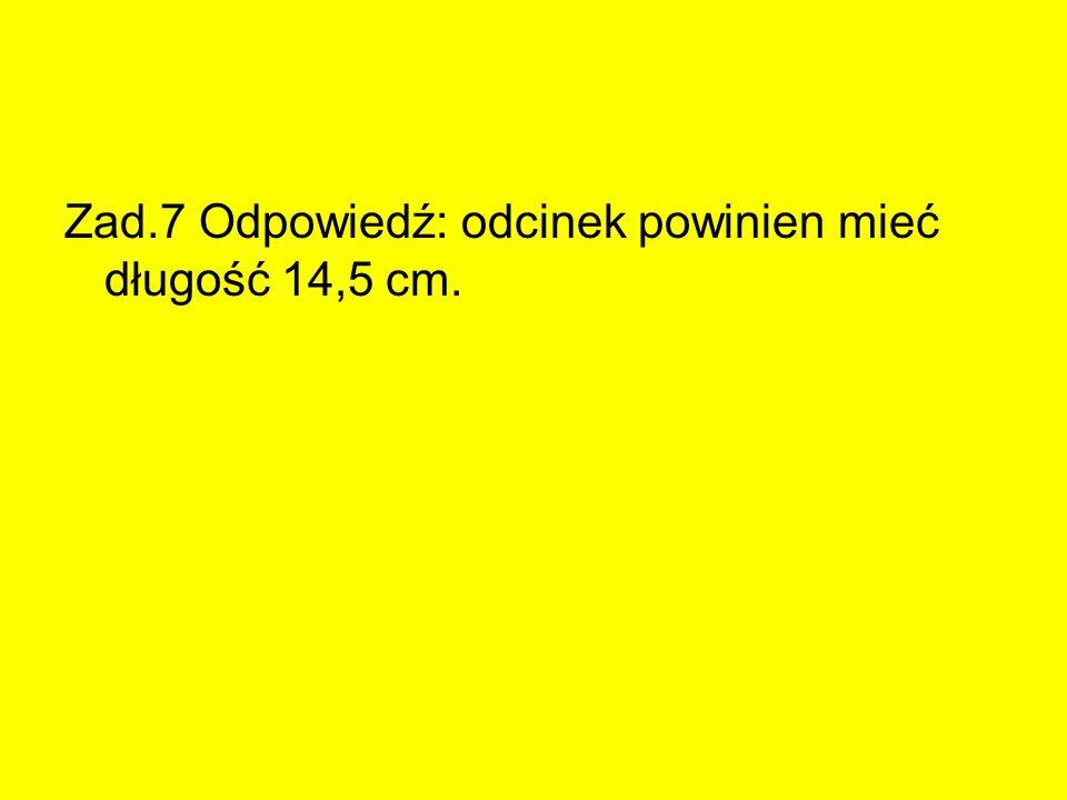 Zad.7 Odpowiedź: odcinek powinien mieć długość 14,5 cm.