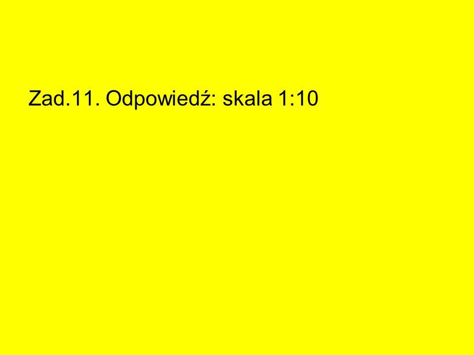 Zad.11. Odpowiedź: skala 1:10