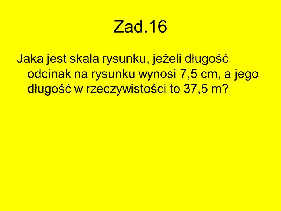 Zad.16 Jaka jest skala rysunku, jeżeli długość odcinak na rysunku wynosi 7,5 cm, a jego długość w rzeczywistości to 37,5 m?