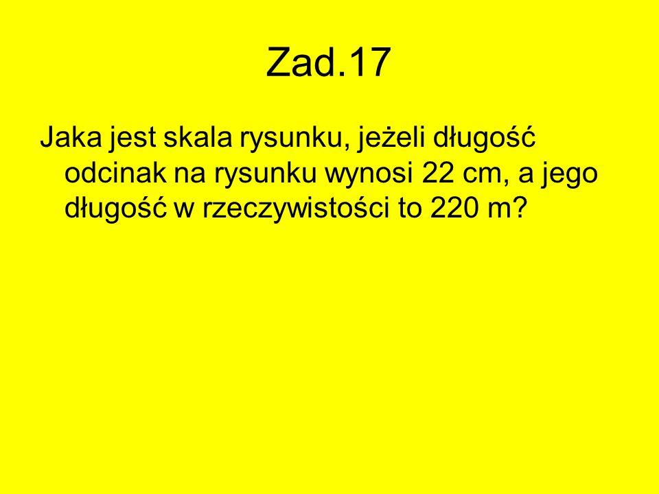 Zad.17 Jaka jest skala rysunku, jeżeli długość odcinak na rysunku wynosi 22 cm, a jego długość w rzeczywistości to 220 m?