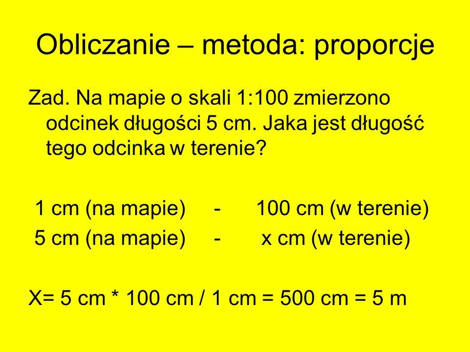Obliczanie – metoda: proporcje Zad. Na mapie o skali 1:100 zmierzono odcinek długości 5 cm. Jaka jest długość tego odcinka w terenie? 1 cm (na mapie)