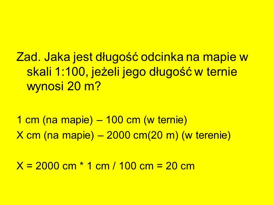 Zad. Jaka jest długość odcinka na mapie w skali 1:100, jeżeli jego długość w ternie wynosi 20 m? 1 cm (na mapie) – 100 cm (w ternie) X cm (na mapie) –