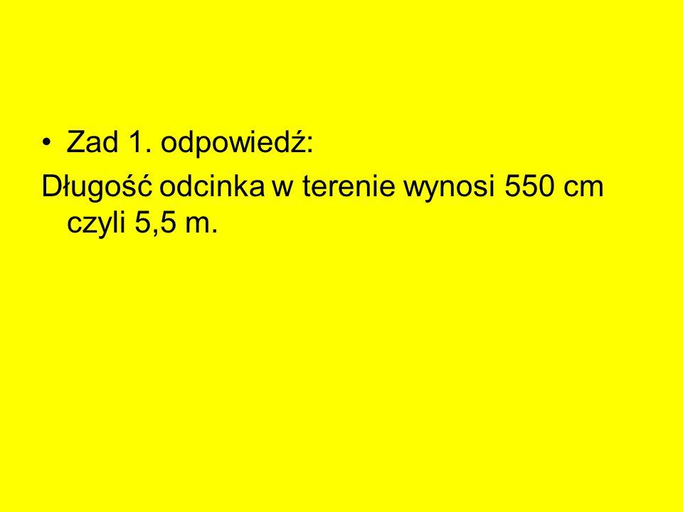 Zad 1. odpowiedź: Długość odcinka w terenie wynosi 550 cm czyli 5,5 m.