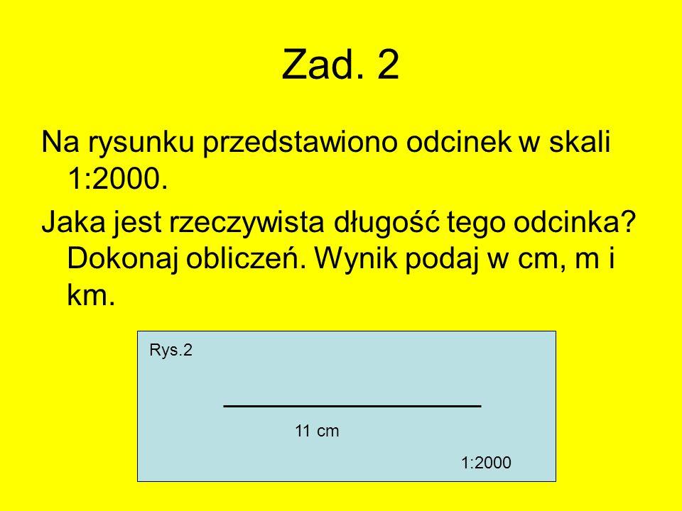 Zad. 2 Na rysunku przedstawiono odcinek w skali 1:2000. Jaka jest rzeczywista długość tego odcinka? Dokonaj obliczeń. Wynik podaj w cm, m i km. Rys.2