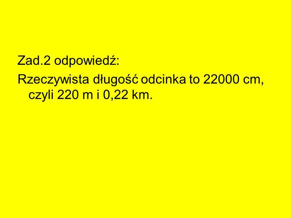Zad.2 odpowiedź: Rzeczywista długość odcinka to 22000 cm, czyli 220 m i 0,22 km.