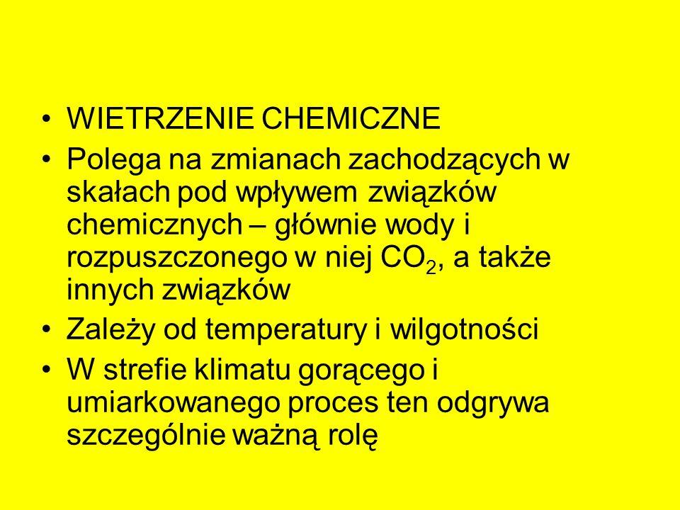 WIETRZENIE CHEMICZNE Polega na zmianach zachodzących w skałach pod wpływem związków chemicznych – głównie wody i rozpuszczonego w niej CO 2, a także i