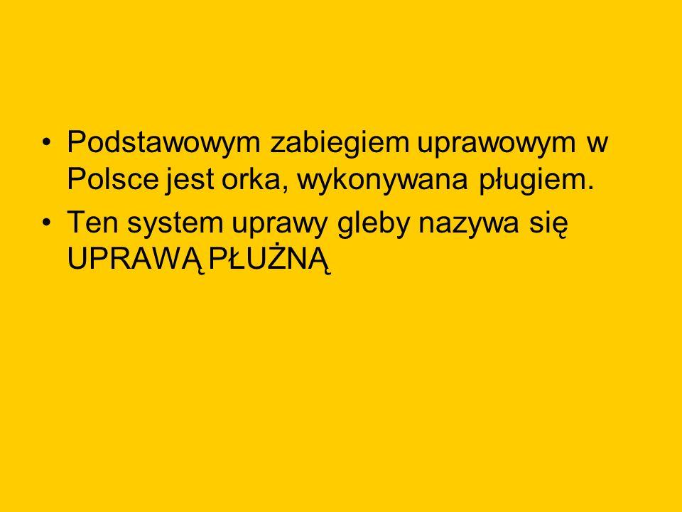 Podstawowym zabiegiem uprawowym w Polsce jest orka, wykonywana pługiem. Ten system uprawy gleby nazywa się UPRAWĄ PŁUŻNĄ