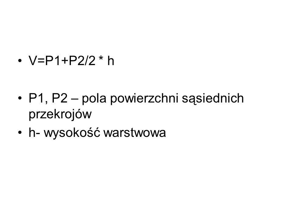 V=P1+P2/2 * h P1, P2 – pola powierzchni sąsiednich przekrojów h- wysokość warstwowa