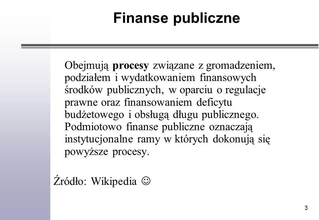 3 Finanse publiczne Obejmują procesy związane z gromadzeniem, podziałem i wydatkowaniem finansowych środków publicznych, w oparciu o regulacje prawne oraz finansowaniem deficytu budżetowego i obsługą długu publicznego.