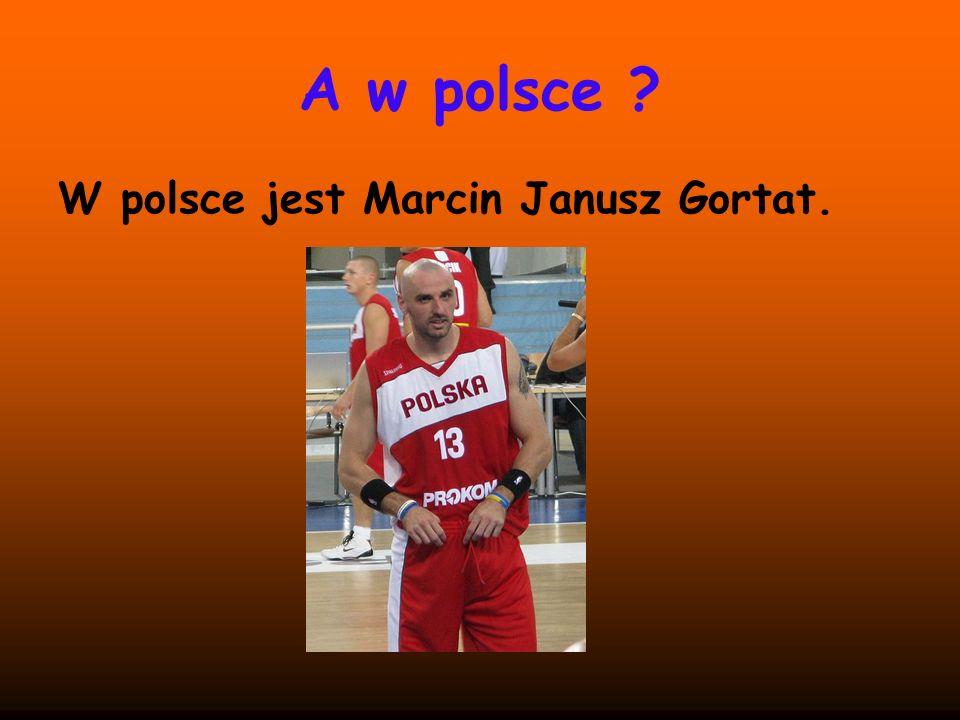 A w polsce ? W polsce jest Marcin Janusz Gortat.