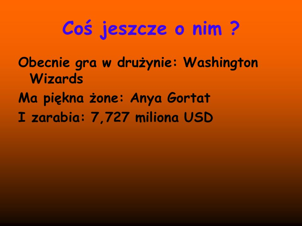 Coś jeszcze o nim ? Obecnie gra w drużynie: Washington Wizards Ma piękna żone: Anya Gortat I zarabia: 7,727 miliona USD