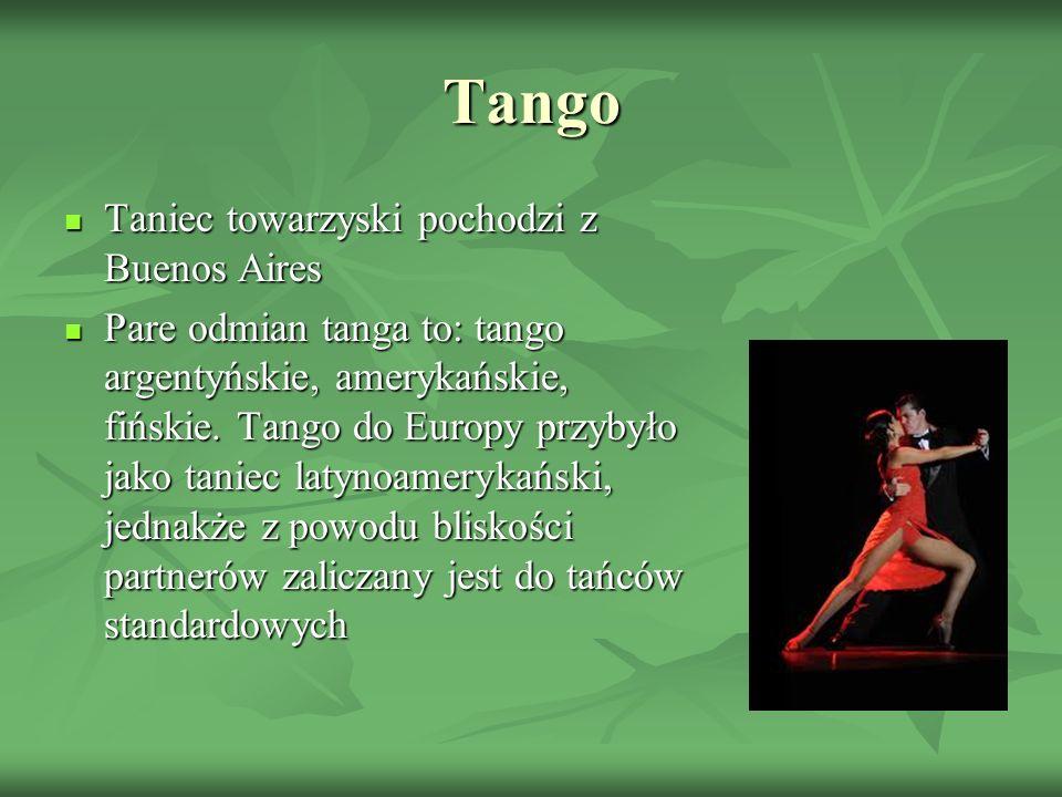 Tango Taniec towarzyski pochodzi z Buenos Aires Pare odmian tanga to: tango argentyńskie, amerykańskie, fińskie. Tango do Europy przybyło jako taniec