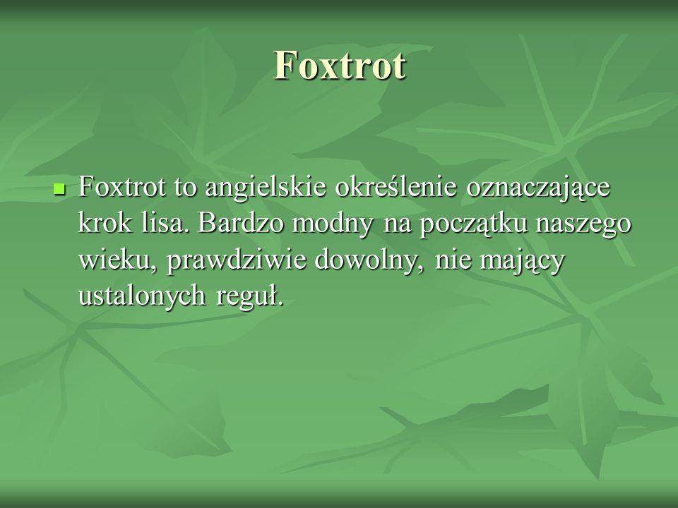 Foxtrot Foxtrot to angielskie określenie oznaczające krok lisa. Bardzo modny na początku naszego wieku, prawdziwie dowolny, nie mający ustalonych regu