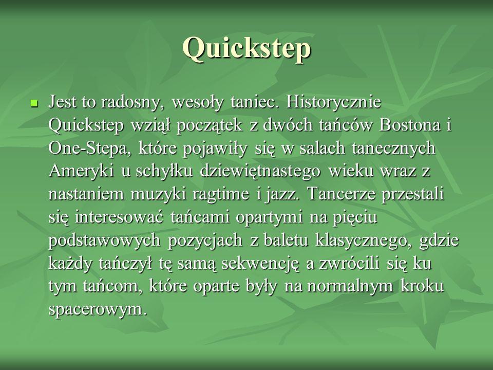 Quickstep Jest to radosny, wesoły taniec. Historycznie Quickstep wziął początek z dwóch tańców Bostona i One-Stepa, które pojawiły się w salach tanecz