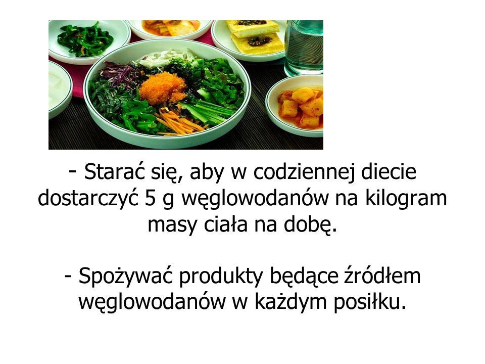 - - Starać się, aby w codziennej diecie dostarczyć 5 g węglowodanów na kilogram masy ciała na dobę. - Spożywać produkty będące źródłem węglowodanów w
