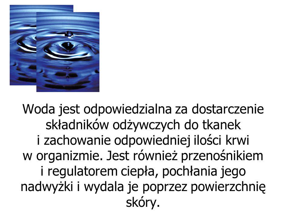 Woda jest odpowiedzialna za dostarczenie składników odżywczych do tkanek i zachowanie odpowiedniej ilości krwi w organizmie. Jest również przenośnikie