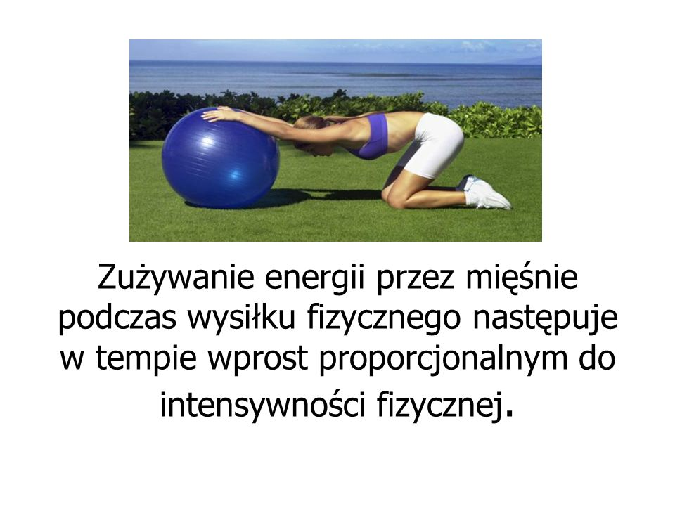 Zużywanie energii przez mięśnie podczas wysiłku fizycznego następuje w tempie wprost proporcjonalnym do intensywności fizycznej.