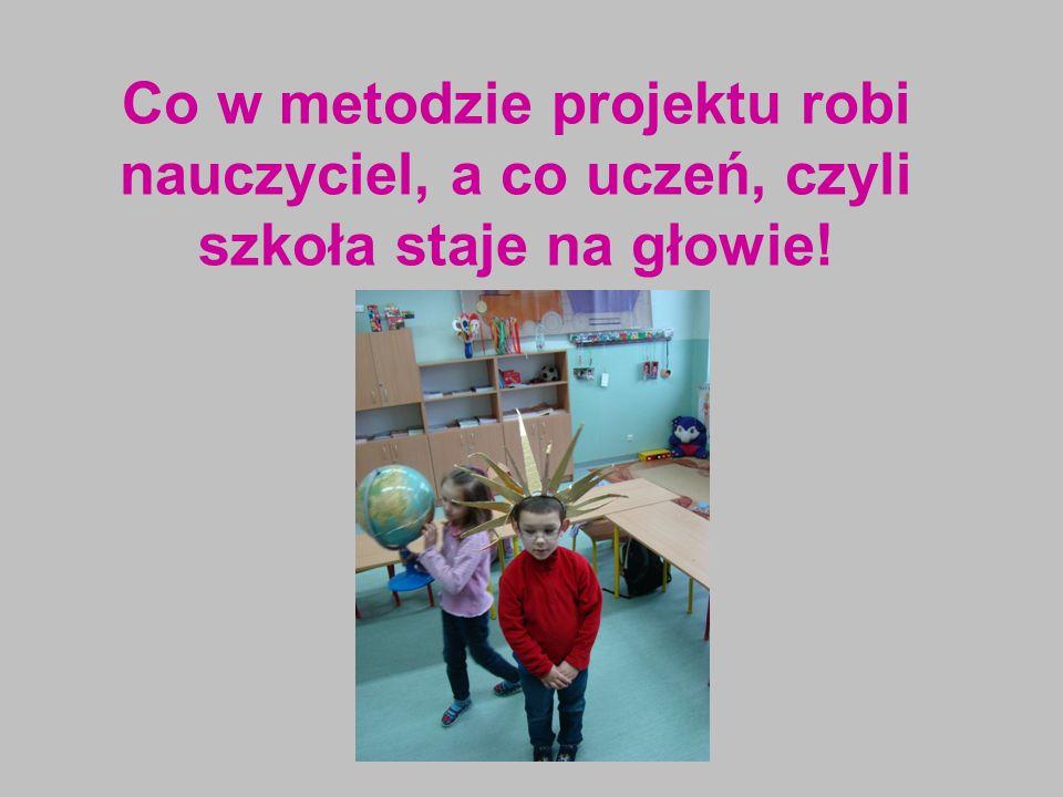 Co w metodzie projektu robi nauczyciel, a co uczeń, czyli szkoła staje na głowie!