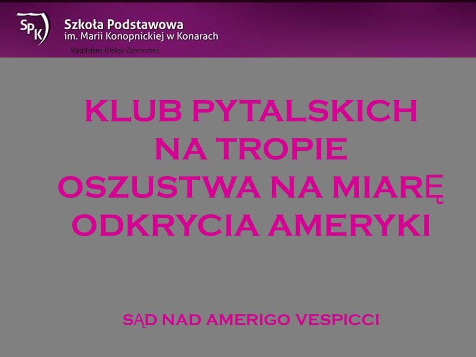 Magdalena Oleksy-Zborowska KLUB PYTALSKICH NA TROPIE OSZUSTWA NA MIAR Ę ODKRYCIA AMERYKI S Ą D NAD AMERIGO VESPICCI