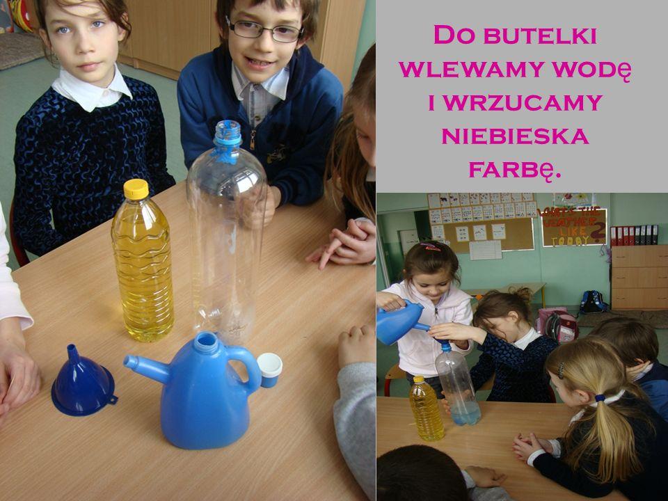 Do butelki wlewamy wod ę i wrzucamy niebieska farb ę.