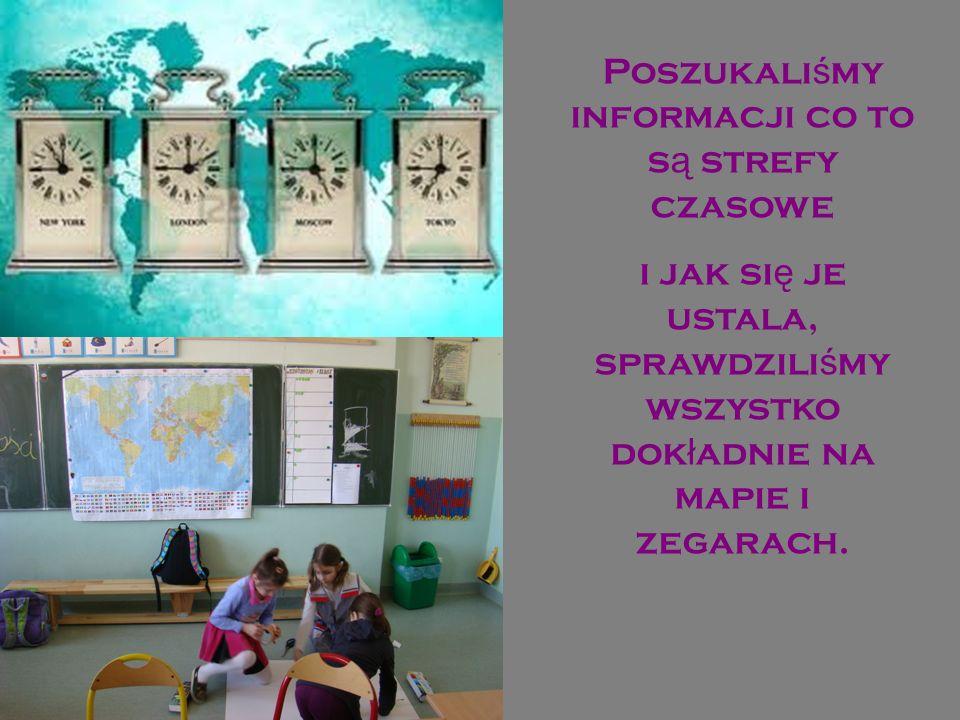Poszukali ś my informacji co to s ą strefy czasowe i jak si ę je ustala, sprawdzili ś my wszystko dok ł adnie na mapie i zegarach.