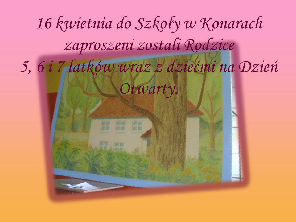 16 kwietnia do Szkoły w Konarach zaproszeni zostali Rodzice 5, 6 i 7 latków wraz z dziećmi na Dzień Otwarty.