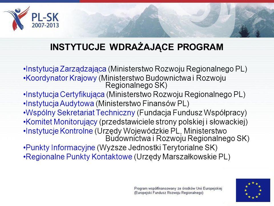 Instytucja Zarządzająca (Ministerstwo Rozwoju Regionalnego PL) Koordynator Krajowy (Ministerstwo Budownictwa i Rozwoju Regionalnego SK) Instytucja Certyfikująca (Ministerstwo Rozwoju Regionalnego PL) Instytucja Audytowa (Ministerstwo Finansów PL) Wspólny Sekretariat Techniczny (Fundacja Fundusz Współpracy) Komitet Monitorujący (przedstawiciele strony polskiej i słowackiej) Instytucje Kontrolne (Urzędy Wojewódzkie PL, Ministerstwo Budownictwa i Rozwoju Regionalnego SK) Punkty Informacyjne (Wyższe Jednostki Terytorialne SK) Regionalne Punkty Kontaktowe (Urzędy Marszałkowskie PL) INSTYTUCJE WDRAŻAJĄCE PROGRAM
