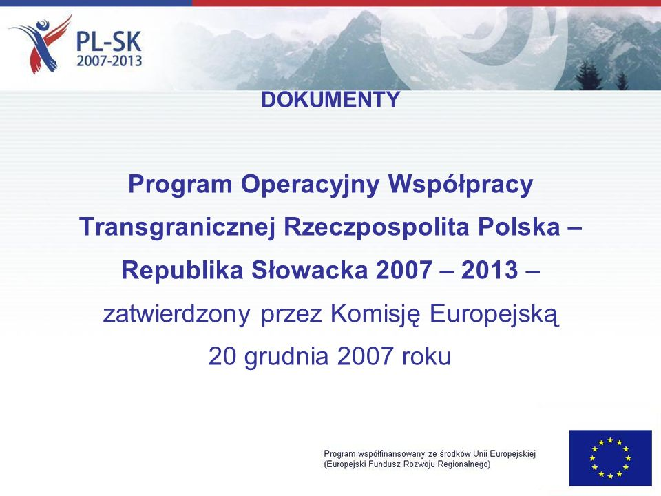 DOKUMENTY Program Operacyjny Współpracy Transgranicznej Rzeczpospolita Polska – Republika Słowacka 2007 – 2013 – zatwierdzony przez Komisję Europejską 20 grudnia 2007 roku