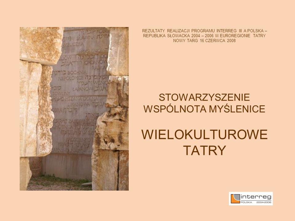 REZULTATY REALIZACJI PROGRAMU INTERREG III A POLSKA – REPUBLIKA SŁOWACKA 2004 – 2006 W EUROREGIONIE TATRY NOWY TARG 16 CZERWCA 2008 STOWARZYSZENIE WSPÓLNOTA MYŚLENICE WIELOKULTUROWE TATRY