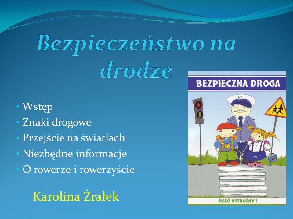 Wstęp Znaki drogowe Przejście na światłach Niezbędne informacje O rowerze i rowerzyście Karolina Żrałek