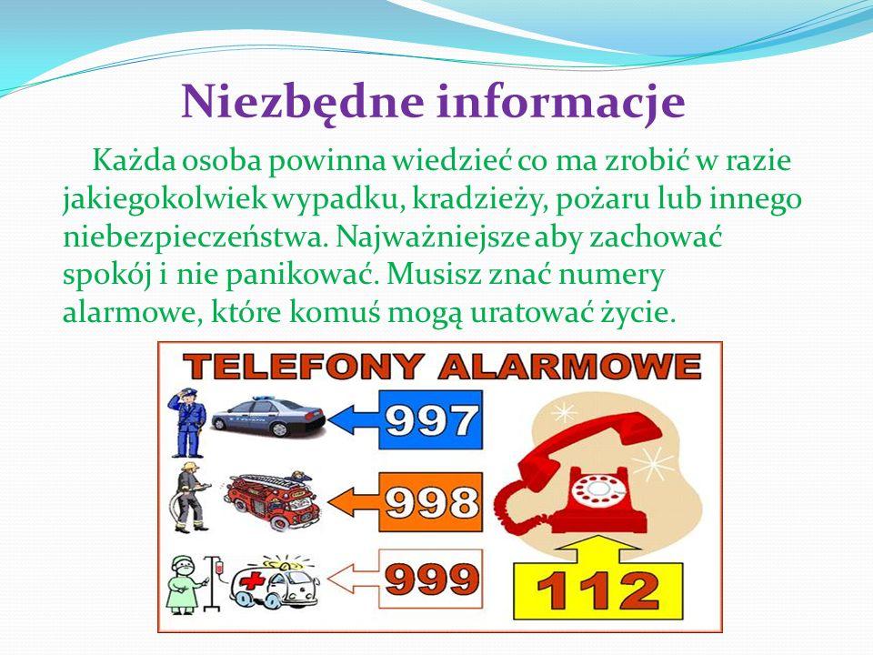 Niezbędne informacje Każda osoba powinna wiedzieć co ma zrobić w razie jakiegokolwiek wypadku, kradzieży, pożaru lub innego niebezpieczeństwa. Najważn