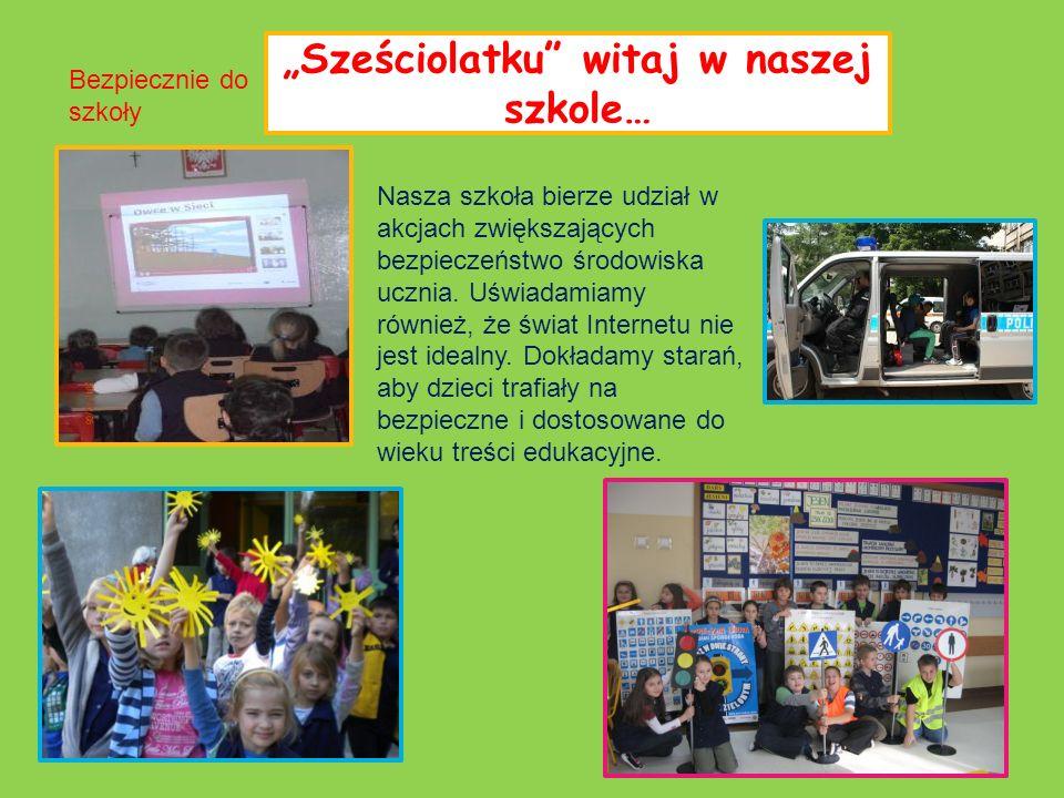 Sześciolatku witaj w naszej szkole… Nasza szkoła bierze udział w akcjach zwiększających bezpieczeństwo środowiska ucznia. Uświadamiamy również, że świ