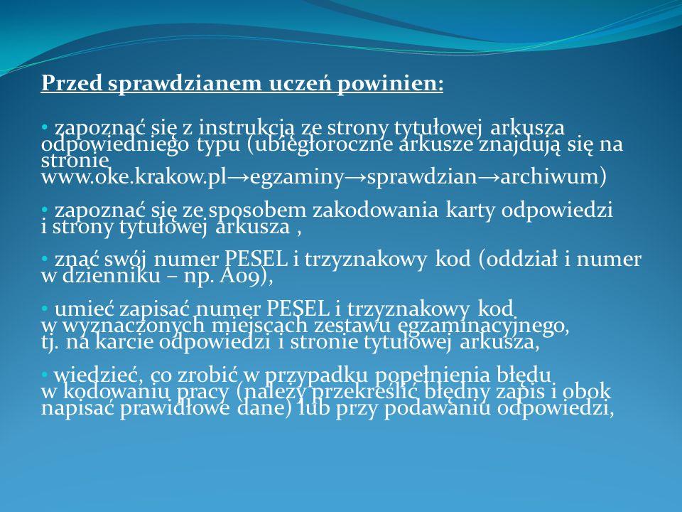Przed sprawdzianem uczeń powinien: zapoznać się z instrukcją ze strony tytułowej arkusza odpowiedniego typu (ubiegłoroczne arkusze znajdują się na stronie www.oke.krakow.pl egzaminy sprawdzian archiwum) zapoznać się ze sposobem zakodowania karty odpowiedzi i strony tytułowej arkusza, znać swój numer PESEL i trzyznakowy kod (oddział i numer w dzienniku – np.