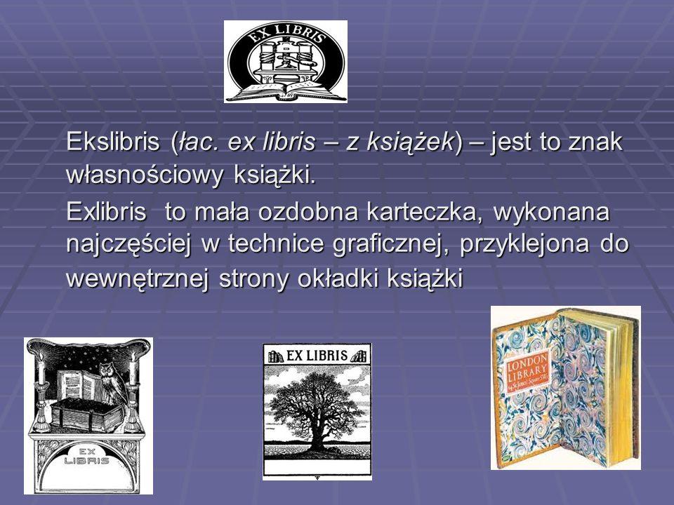 Ekslibris (łac. ex libris – z książek) – jest to znak własnościowy książki. Exlibris to mała ozdobna karteczka, wykonana najczęściej w technice grafic