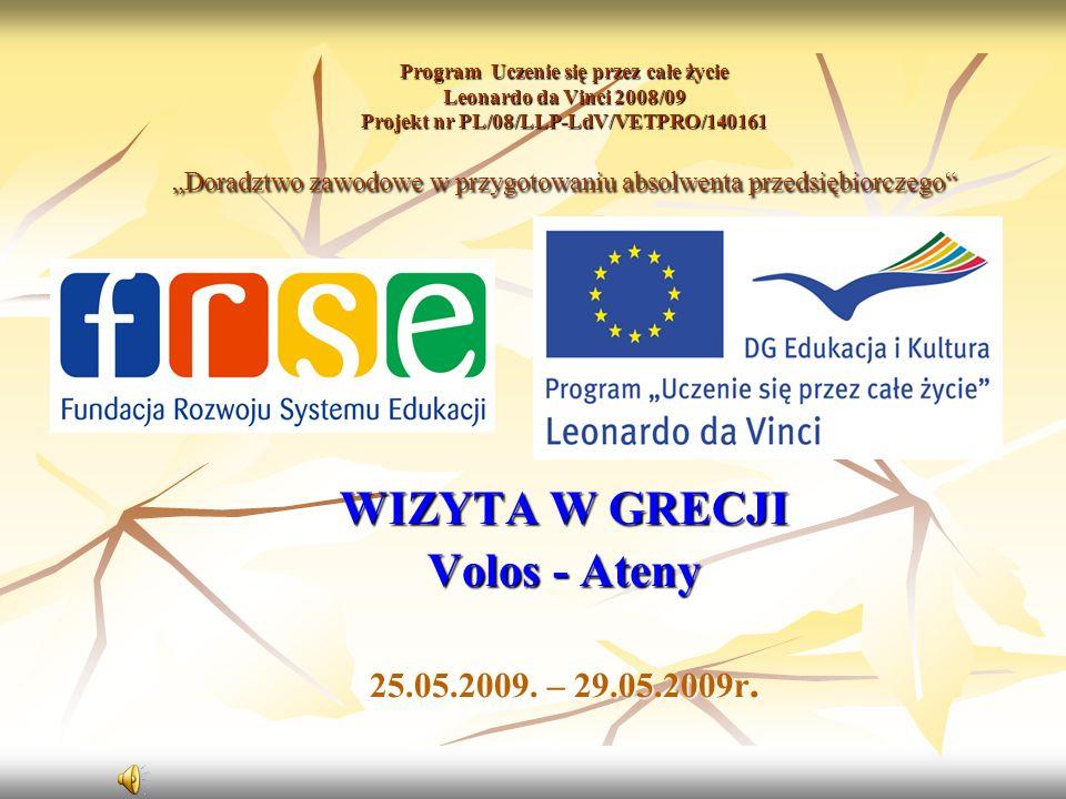 Program Uczenie się przez całe życie Leonardo da Vinci 2008/09 Projekt nr PL/08/LLP-LdV/VETPRO/140161 Doradztwo zawodowe w przygotowaniu absolwenta przedsiębiorczego WIZYTA W GRECJI Volos - Ateny 25.05.2009.