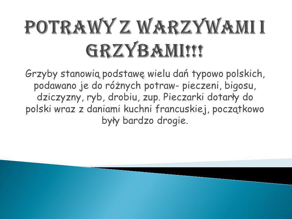 Grzyby stanowią podstawę wielu dań typowo polskich, podawano je do różnych potraw- pieczeni, bigosu, dziczyzny, ryb, drobiu, zup. Pieczarki dotarły do