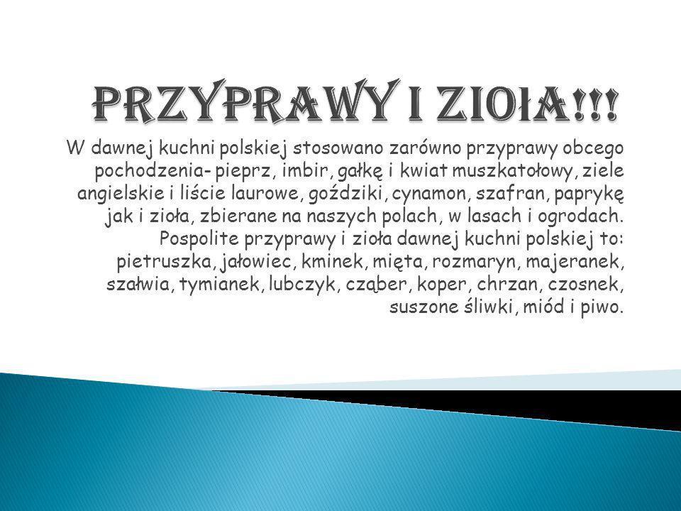 W dawnej kuchni polskiej stosowano zarówno przyprawy obcego pochodzenia- pieprz, imbir, gałkę i kwiat muszkatołowy, ziele angielskie i liście laurowe,