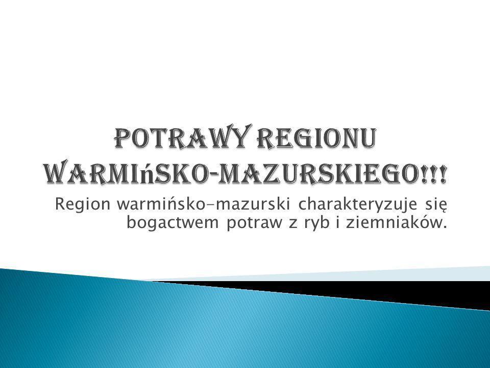 Region warmińsko-mazurski charakteryzuje się bogactwem potraw z ryb i ziemniaków.