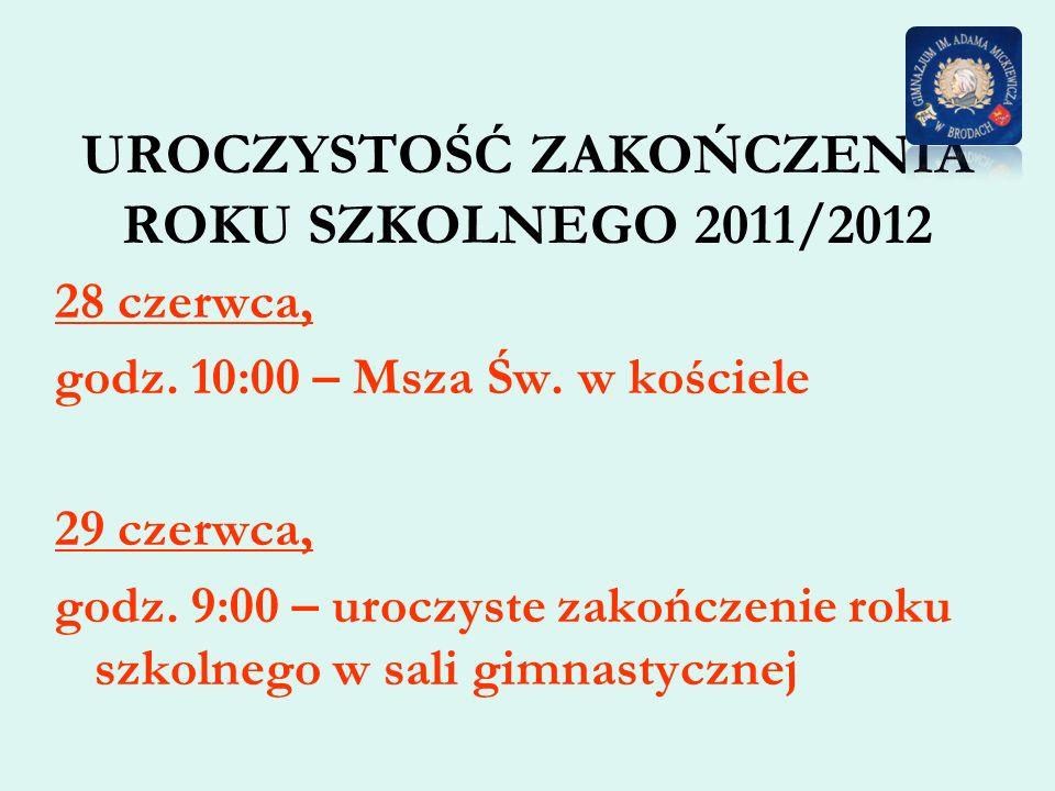 UROCZYSTOŚĆ ZAKOŃCZENIA ROKU SZKOLNEGO 2011/2012 28 czerwca, godz. 10:00 – Msza Św. w kościele 29 czerwca, godz. 9:00 – uroczyste zakończenie roku szk