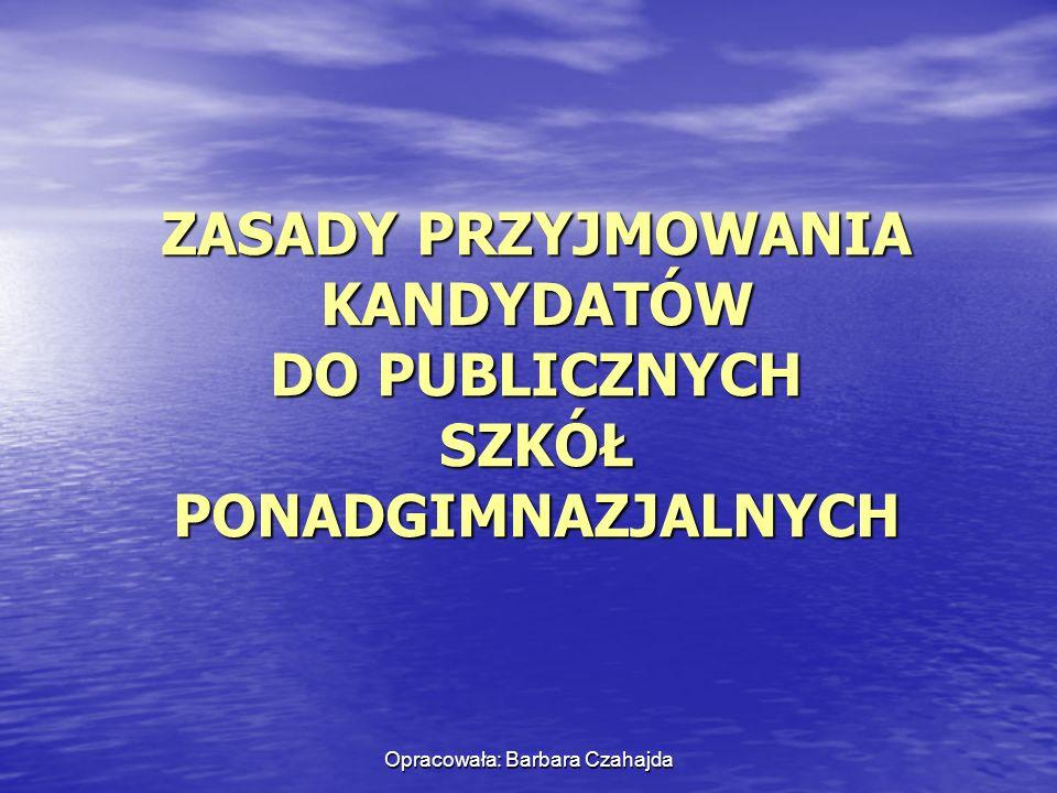 Opracowała: Barbara Czahajda ZASADY PRZYJMOWANIA KANDYDATÓW DO PUBLICZNYCH SZKÓŁ PONADGIMNAZJALNYCH