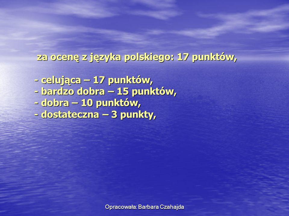 Opracowała: Barbara Czahajda za ocenę z języka polskiego: 17 punktów, za ocenę z języka polskiego: 17 punktów, - celująca – 17 punktów, - celująca – 1