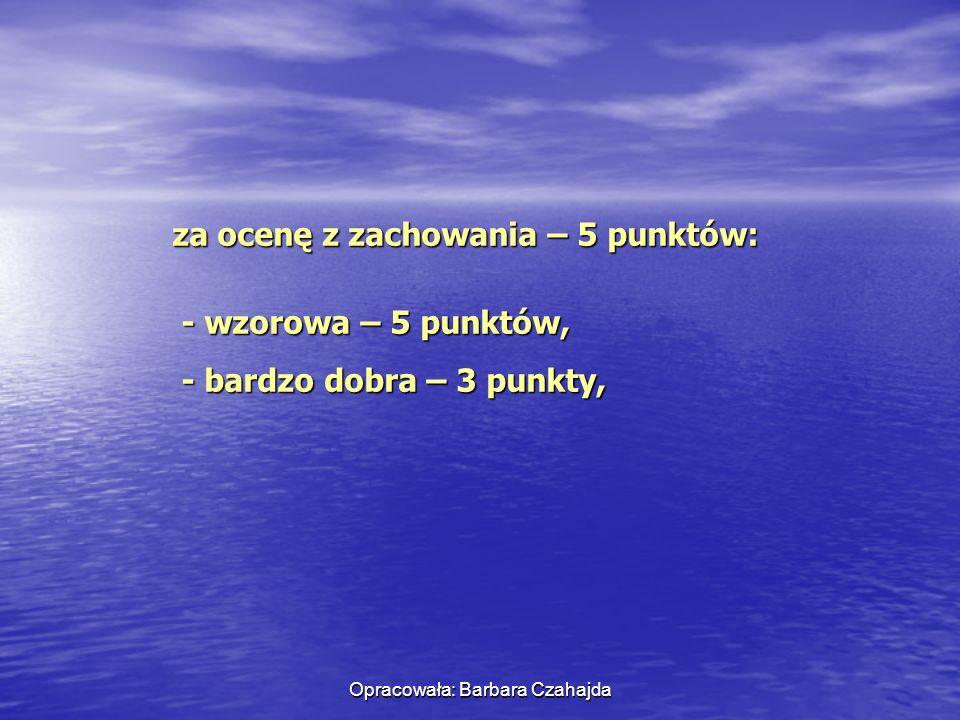 Opracowała: Barbara Czahajda za ocenę z zachowania – 5 punktów: - wzorowa – 5 punktów, - wzorowa – 5 punktów, - bardzo dobra – 3 punkty, - bardzo dobr