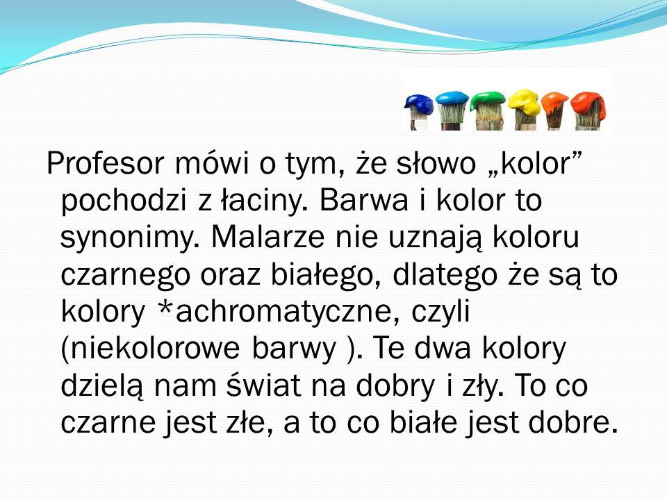 Profesor mówi o tym, że słowo kolor pochodzi z łaciny. Barwa i kolor to synonimy. Malarze nie uznają koloru czarnego oraz białego, dlatego że są to ko