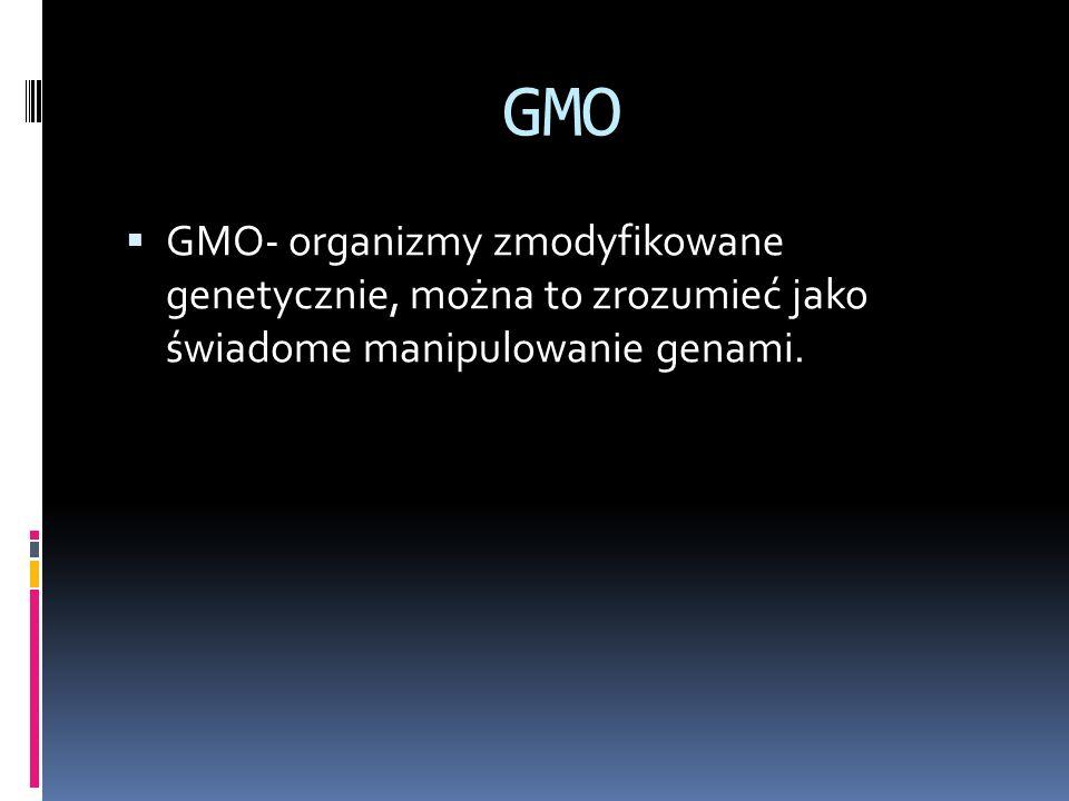 GMO GMO- organizmy zmodyfikowane genetycznie, można to zrozumieć jako świadome manipulowanie genami.