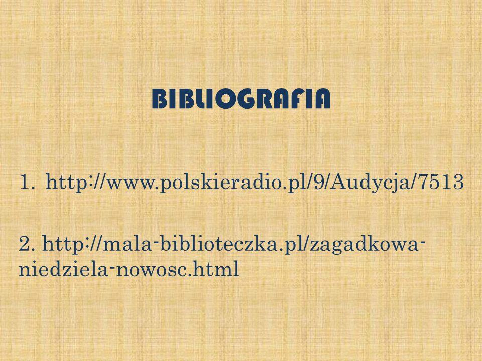 BIBLIOGRAFIA 1.http://www.polskieradio.pl/9/Audycja/7513 2. http://mala-biblioteczka.pl/zagadkowa- niedziela-nowosc.html