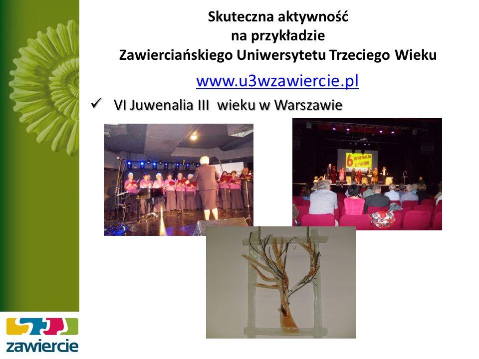 Skuteczna aktywność na przykładzie Zawierciańskiego Uniwersytetu Trzeciego Wieku www.u3wzawiercie.pl VI Juwenalia III wieku w Warszawie VI Juwenalia III wieku w Warszawie